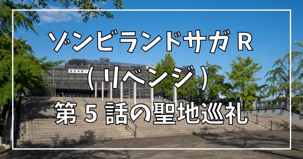 ゾンビランドサガ リベンジ 第5話の聖地巡礼ガイド!