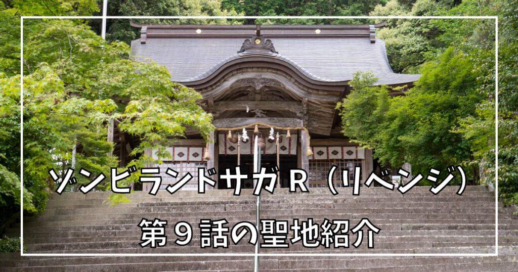 ゾンビランドサガ リベンジ 第9話の聖地巡礼ガイド!【ゾンサガ2期】
